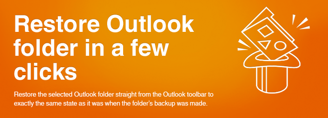 Restore the selected Outlook folder straight from the Outlook toolbar to the exactly the same state as it was when the folder's backup was made.